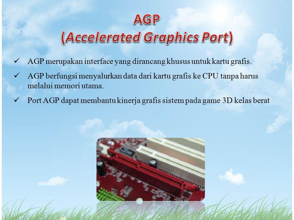 AGP merupakan interface yang dirancang khusus untuk kartu grafis. AGP berfungsi menyalurkan data dari kartu grafis ke CPU tanpa harus melalui memori u
