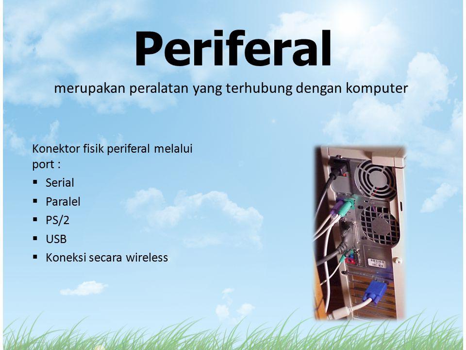 Periferal merupakan peralatan yang terhubung dengan komputer Konektor fisik periferal melalui port :  Serial  Paralel  PS/2  USB  Koneksi secara
