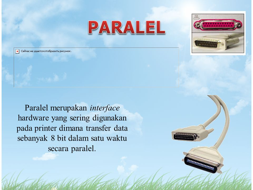 Paralel merupakan interface hardware yang sering digunakan pada printer dimana transfer data sebanyak 8 bit dalam satu waktu secara paralel.