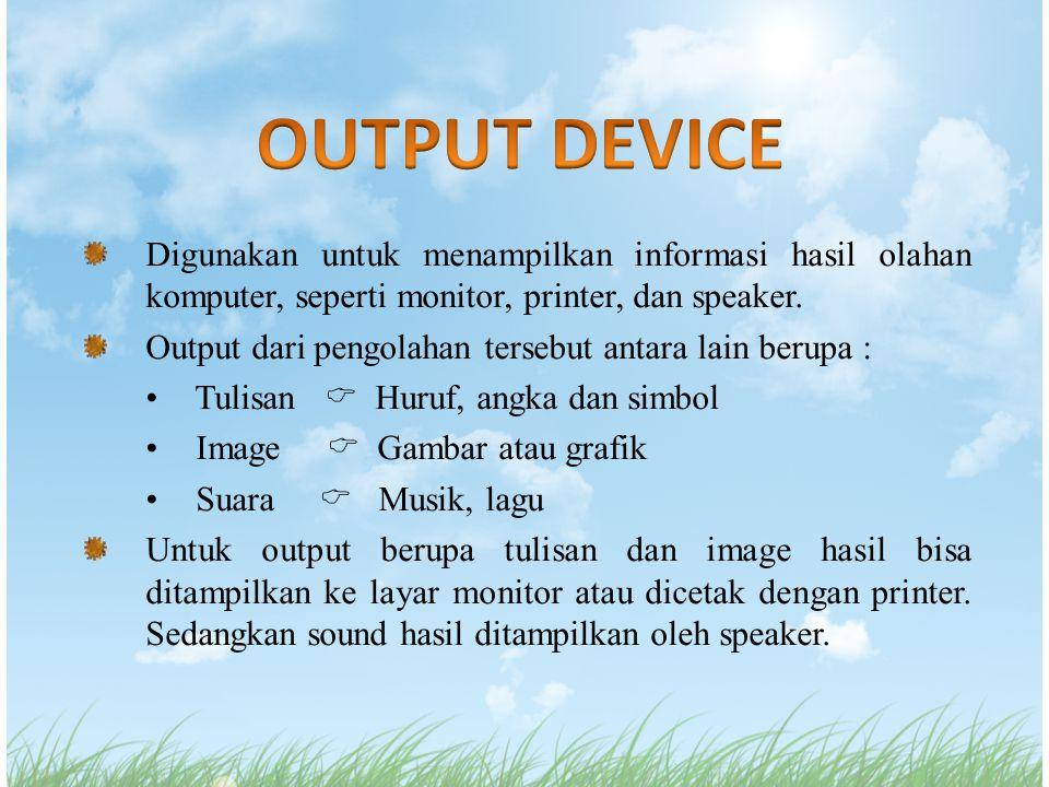Digunakan untuk menampilkan informasi hasil olahan komputer, seperti monitor, printer, dan speaker. Output dari pengolahan tersebut antara lain berupa