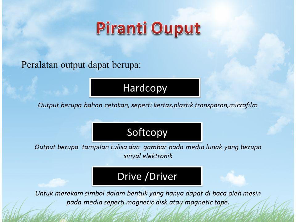 Peralatan output dapat berupa: Softcopy Output berupa tampilan tulisa dan gambar pada media lunak yang berupa sinyal elektronik Hardcopy Output berupa