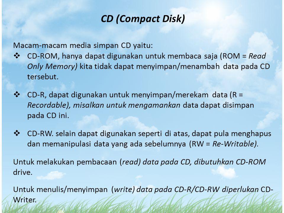 CD (Compact Disk) Macam-macam media simpan CD yaitu:  CD-ROM, hanya dapat digunakan untuk membaca saja (ROM = Read Only Memory) kita tidak dapat meny
