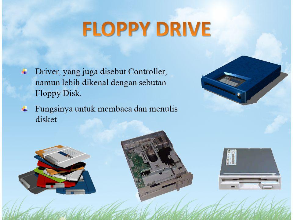 Driver, yang juga disebut Controller, namun lebih dikenal dengan sebutan Floppy Disk. Fungsinya untuk membaca dan menulis disket