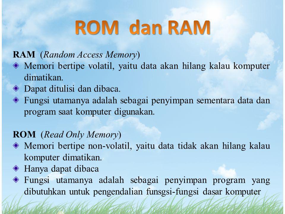 RAM (Random Access Memory) Memori bertipe volatil, yaitu data akan hilang kalau komputer dimatikan. Dapat ditulisi dan dibaca. Fungsi utamanya adalah