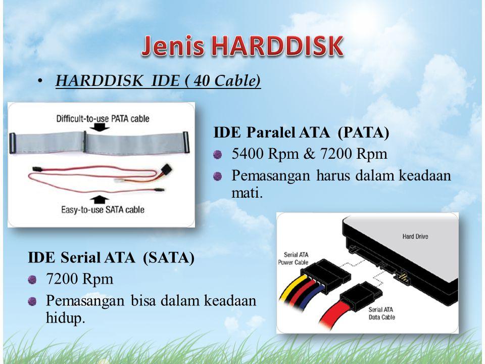 HARDDISK IDE ( 40 Cable) IDE Paralel ATA (PATA) 5400 Rpm & 7200 Rpm Pemasangan harus dalam keadaan mati. IDE Serial ATA (SATA) 7200 Rpm Pemasangan bis
