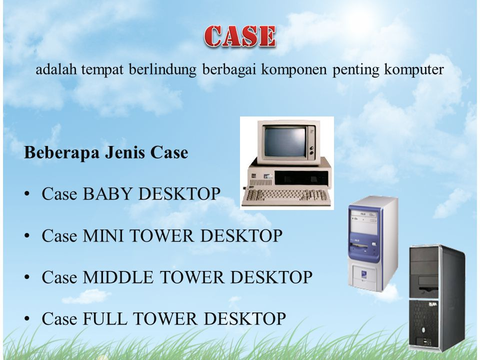 adalah tempat berlindung berbagai komponen penting komputer Beberapa Jenis Case Case BABY DESKTOP Case MINI TOWER DESKTOP Case MIDDLE TOWER DESKTOP Ca