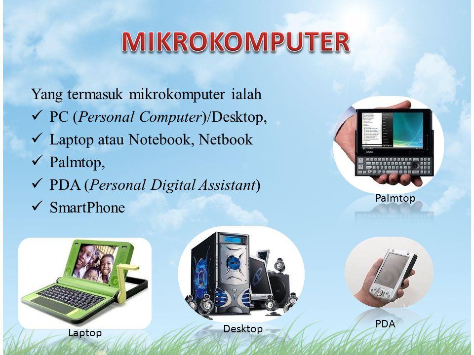 Yang termasuk mikrokomputer ialah PC (Personal Computer)/Desktop, Laptop atau Notebook, Netbook Palmtop, PDA (Personal Digital Assistant) SmartPhone P