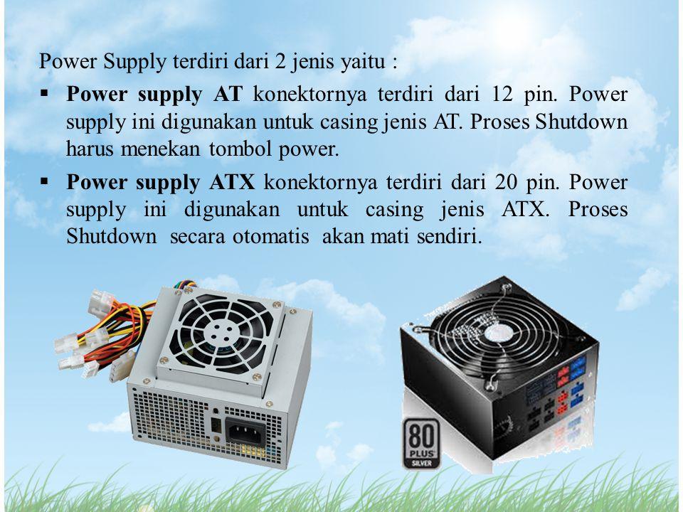 Power Supply terdiri dari 2 jenis yaitu :  Power supply AT konektornya terdiri dari 12 pin. Power supply ini digunakan untuk casing jenis AT. Proses