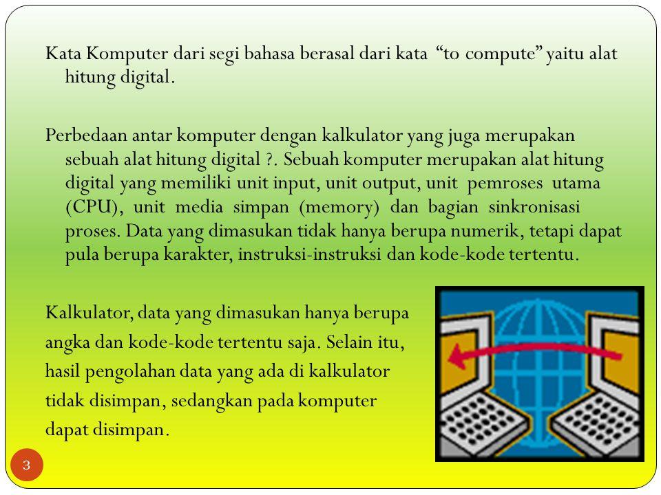 Komputer adalah seperangkat alat elektronik yang mempunyai kemampuan bekerja terpadu untuk menerima masukan (Input), mengolah data, dan menghasilkan keluaran (Output).