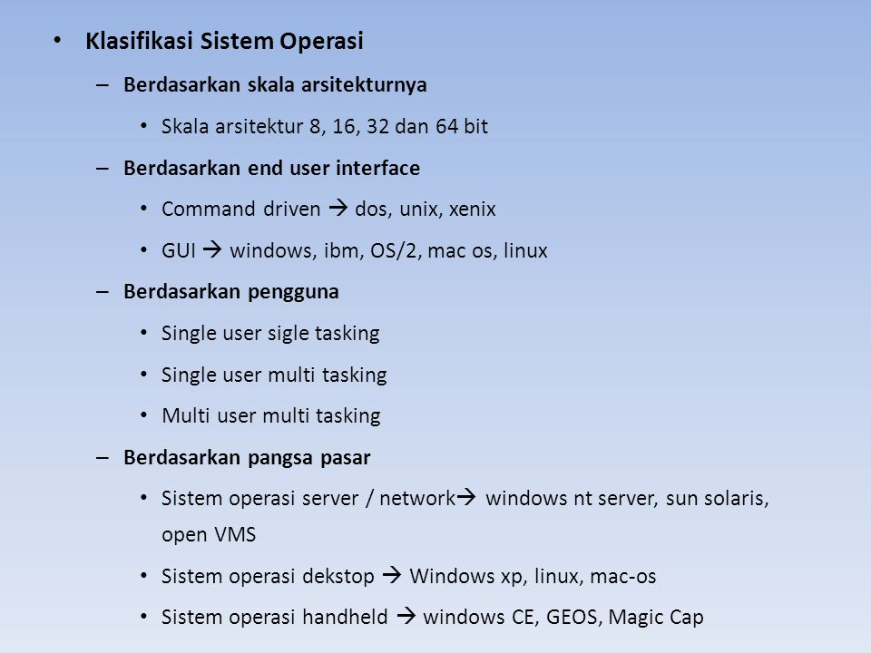 Klasifikasi Sistem Operasi – Berdasarkan skala arsitekturnya Skala arsitektur 8, 16, 32 dan 64 bit – Berdasarkan end user interface Command driven  dos, unix, xenix GUI  windows, ibm, OS/2, mac os, linux – Berdasarkan pengguna Single user sigle tasking Single user multi tasking Multi user multi tasking – Berdasarkan pangsa pasar Sistem operasi server / network  windows nt server, sun solaris, open VMS Sistem operasi dekstop  Windows xp, linux, mac-os Sistem operasi handheld  windows CE, GEOS, Magic Cap