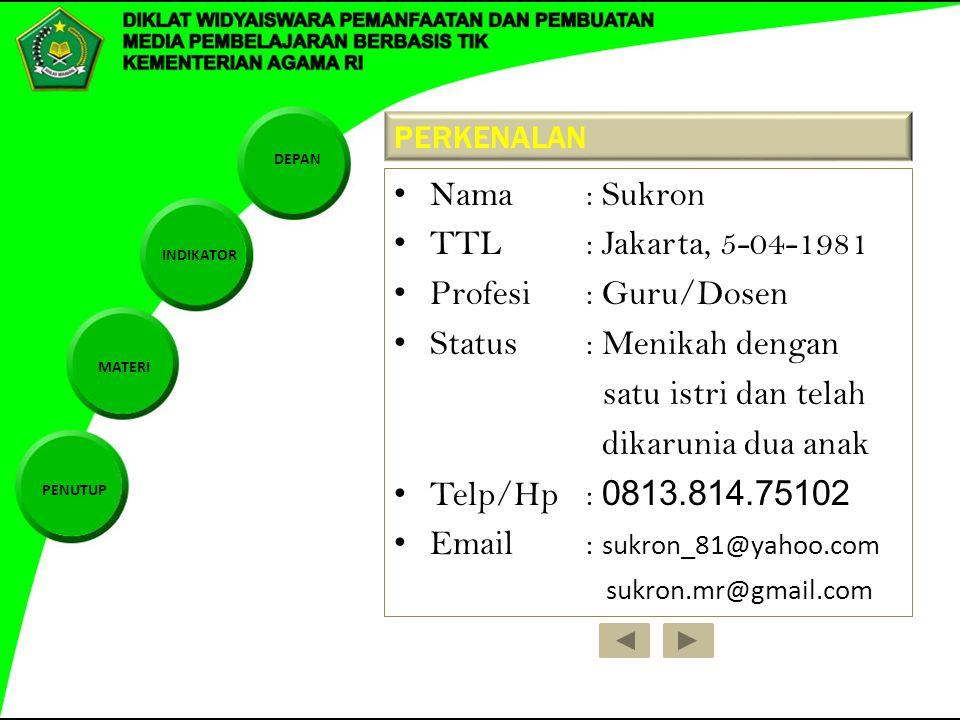 DEPAN INDIKATOR MATERI PENUTUP PERKENALAN Nama: Sukron TTL : Jakarta, 5-04-1981 Profesi: Guru/Dosen Status: Menikah dengan satu istri dan telah dikarunia dua anak Telp/Hp: 0813.814.75102 Email: sukron_81@yahoo.com sukron.mr@gmail.com
