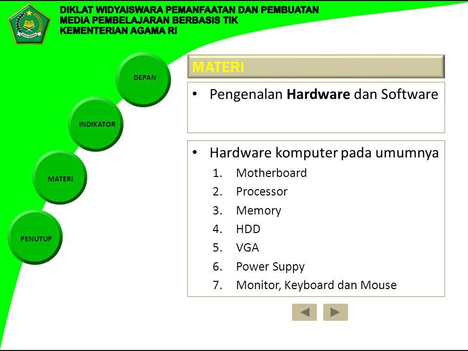 DEPAN INDIKATOR MATERI PENUTUP MATERI Pengenalan Hardware dan Software Hardware komputer pada umumnya 1.Motherboard 2.Processor 3.Memory 4.HDD 5.VGA 6.Power Suppy 7.Monitor, Keyboard dan Mouse