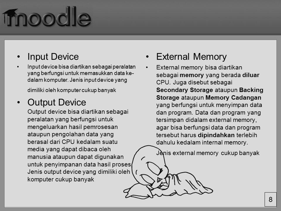 7 Komputer apapun jenisnya, selalu memiliki suatu peralatan yang disebut sebagai: Input device Central Processing Unit Output Device External memory.