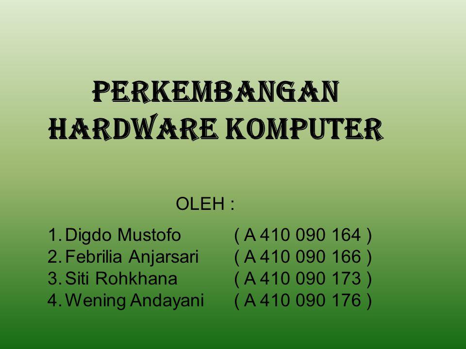 PERKEMBANGAN HARDWARE KOMPUTER OLEH : 1.Digdo Mustofo( A 410 090 164 ) 2.Febrilia Anjarsari( A 410 090 166 ) 3.Siti Rohkhana( A 410 090 173 ) 4.Wening Andayani( A 410 090 176 )