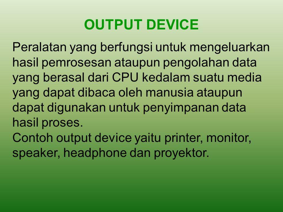 OUTPUT DEVICE Peralatan yang berfungsi untuk mengeluarkan hasil pemrosesan ataupun pengolahan data yang berasal dari CPU kedalam suatu media yang dapa