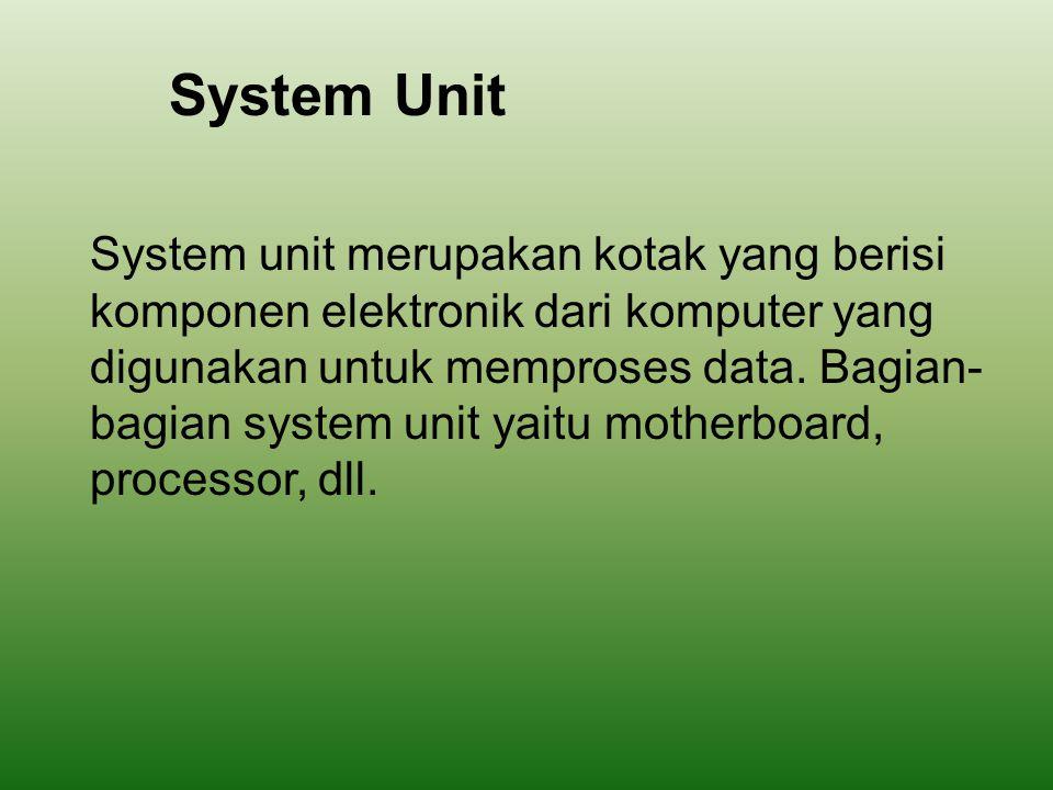 System Unit System unit merupakan kotak yang berisi komponen elektronik dari komputer yang digunakan untuk memproses data. Bagian- bagian system unit