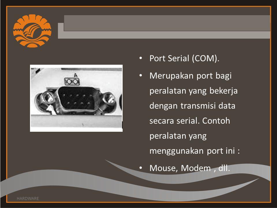 Port Serial (COM).Merupakan port bagi peralatan yang bekerja dengan transmisi data secara serial.