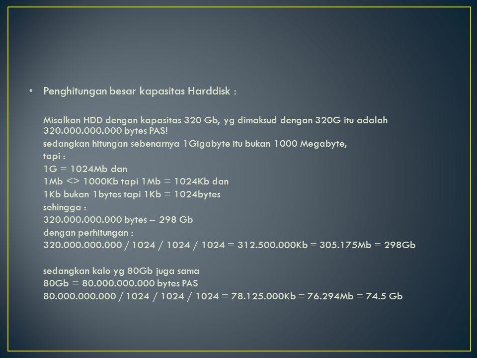 Penghitungan besar kapasitas Harddisk : Misalkan HDD dengan kapasitas 320 Gb, yg dimaksud dengan 320G itu adalah 320.000.000.000 bytes PAS! sedangkan