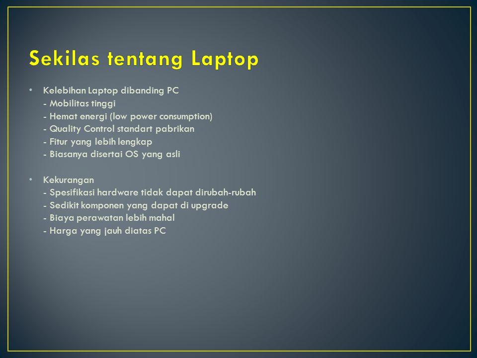 Kelebihan Laptop dibanding PC - Mobilitas tinggi - Hemat energi (low power consumption) - Quality Control standart pabrikan - Fitur yang lebih lengkap