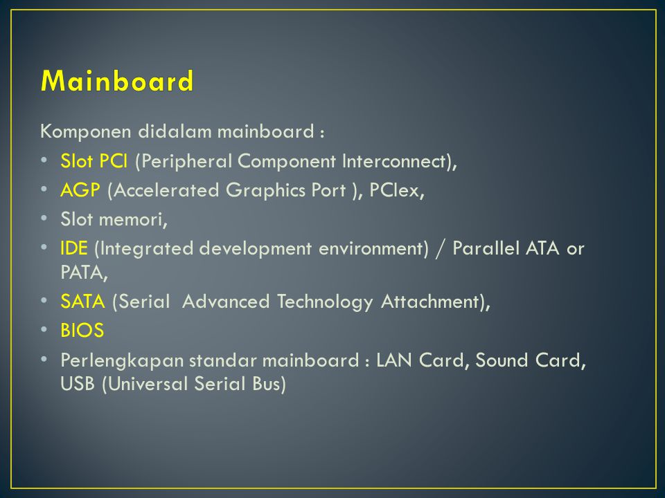 Komponen didalam mainboard : Slot PCI (Peripheral Component Interconnect), AGP (Accelerated Graphics Port ), PCIex, Slot memori, IDE (Integrated development environment) / Parallel ATA or PATA, SATA (Serial Advanced Technology Attachment), BIOS Perlengkapan standar mainboard : LAN Card, Sound Card, USB (Universal Serial Bus)