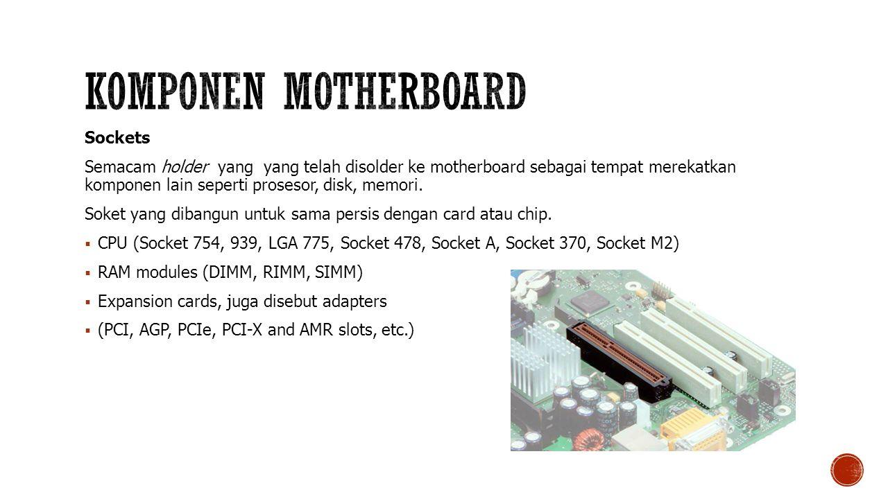Sockets Semacam holder yang yang telah disolder ke motherboard sebagai tempat merekatkan komponen lain seperti prosesor, disk, memori.