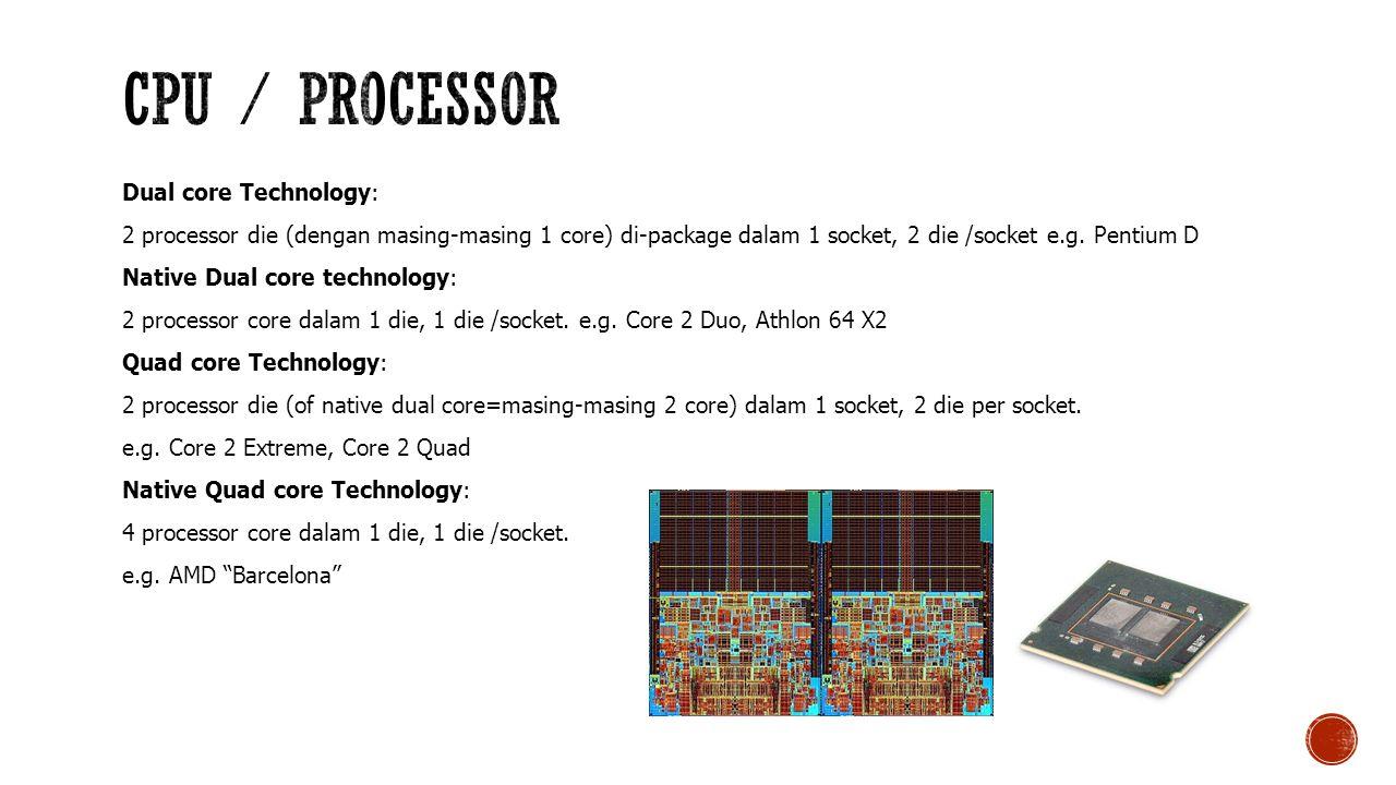 Dual core Technology: 2 processor die (dengan masing-masing 1 core) di-package dalam 1 socket, 2 die /socket e.g.