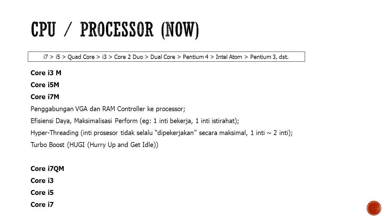 Core i3 M Core i5M Core i7M Penggabungan VGA dan RAM Controller ke processor; Efisiensi Daya, Maksimalisasi Perform (eg: 1 inti bekerja, 1 inti istirahat); Hyper-Threading (inti prosesor tidak selalu dipekerjakan secara maksimal, 1 inti ~ 2 inti); Turbo Boost (HUGI (Hurry Up and Get Idle)) Core i7QM Core i3 Core i5 Core i7 i7 > i5 > Quad Core > i3 > Core 2 Duo > Dual Core > Pentium 4 > Intel Atom > Pentium 3, dst.