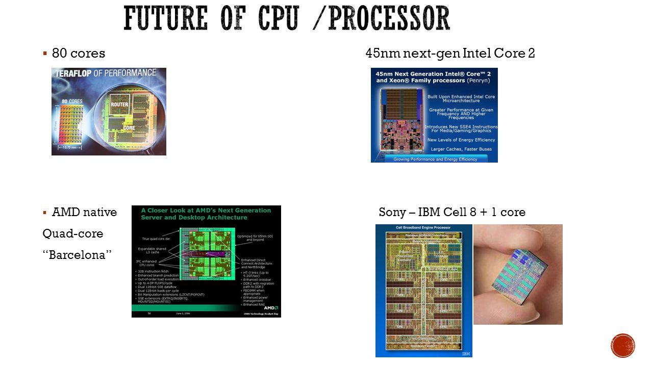  80 cores 45nm next-gen Intel Core 2  AMD native Sony – IBM Cell 8 + 1 core Quad-core Barcelona
