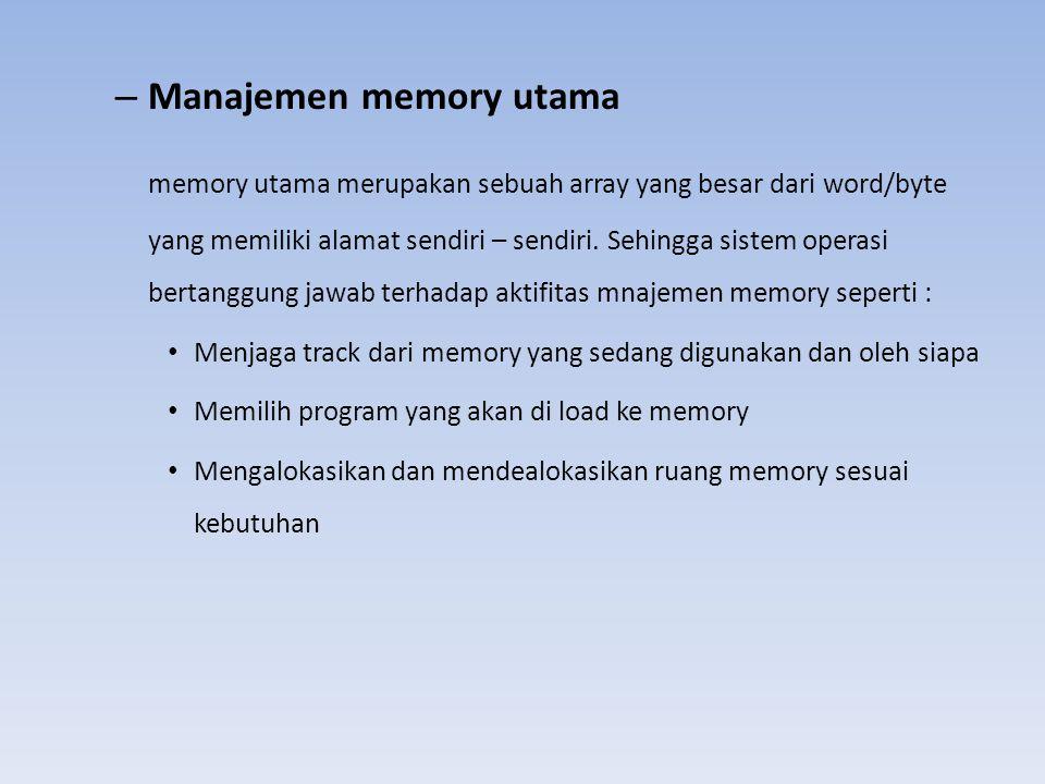 – Manajemen memory utama memory utama merupakan sebuah array yang besar dari word/byte yang memiliki alamat sendiri – sendiri. Sehingga sistem operasi