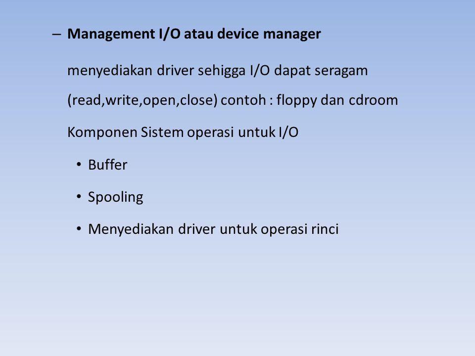 – Management I/O atau device manager menyediakan driver sehigga I/O dapat seragam (read,write,open,close) contoh : floppy dan cdroom Komponen Sistem o