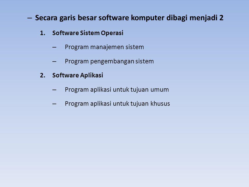 – Secara garis besar software komputer dibagi menjadi 2 1.Software Sistem Operasi – Program manajemen sistem – Program pengembangan sistem 2.Software