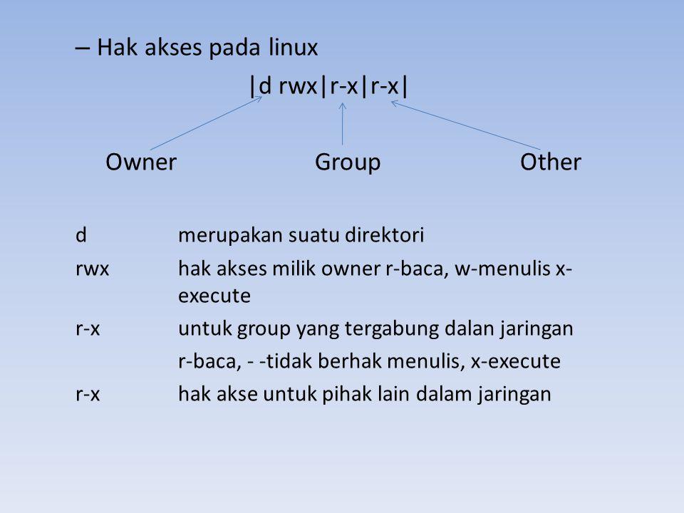 – Hak akses pada linux |d rwx|r-x|r-x| Owner Group Other dmerupakan suatu direktori rwxhak akses milik owner r-baca, w-menulis x- execute r-x untuk gr