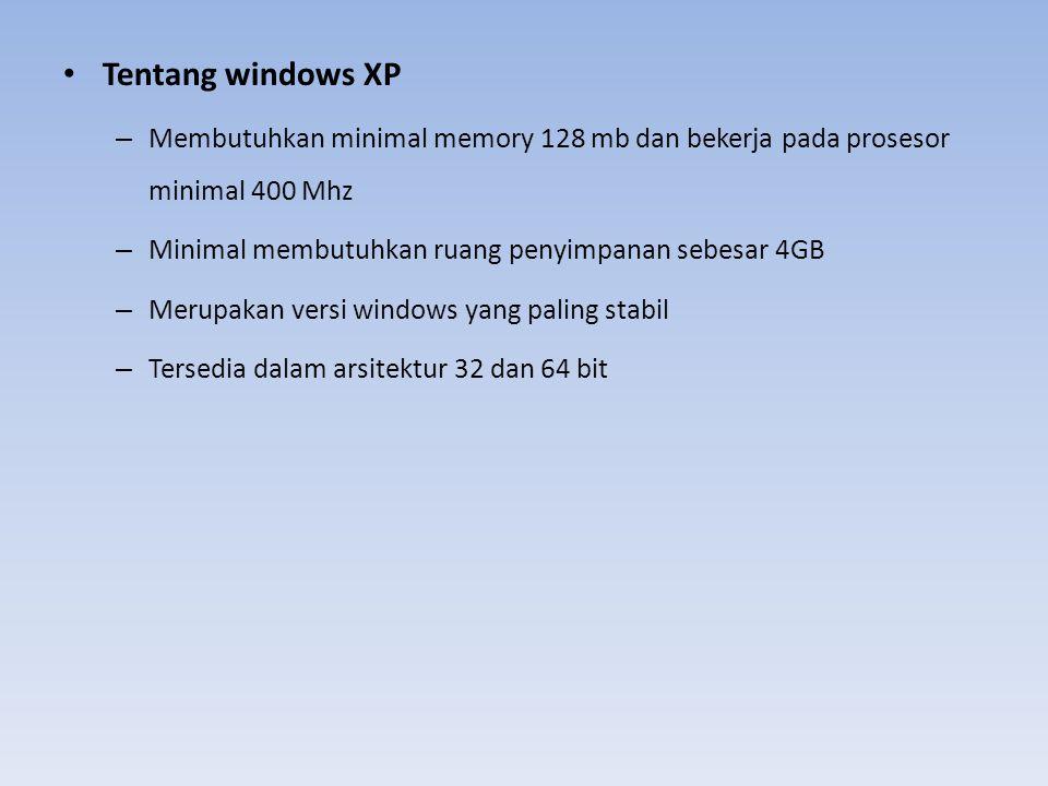 Tentang windows XP – Membutuhkan minimal memory 128 mb dan bekerja pada prosesor minimal 400 Mhz – Minimal membutuhkan ruang penyimpanan sebesar 4GB –