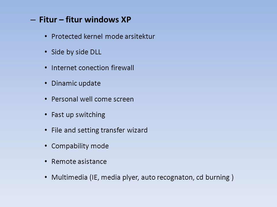– Fitur – fitur windows XP Protected kernel mode arsitektur Side by side DLL Internet conection firewall Dinamic update Personal well come screen Fast