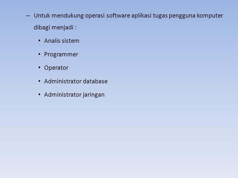 – Untuk mendukung operasi software aplikasi tugas pengguna komputer dibagi menjadi : Analis sistem Programmer Operator Administrator database Administ