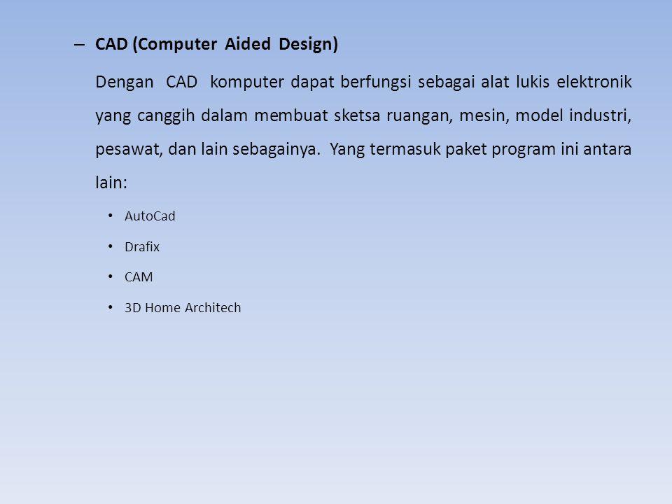 – CAD (Computer Aided Design) Dengan CAD komputer dapat berfungsi sebagai alat lukis elektronik yang canggih dalam membuat sketsa ruangan, mesin, mode