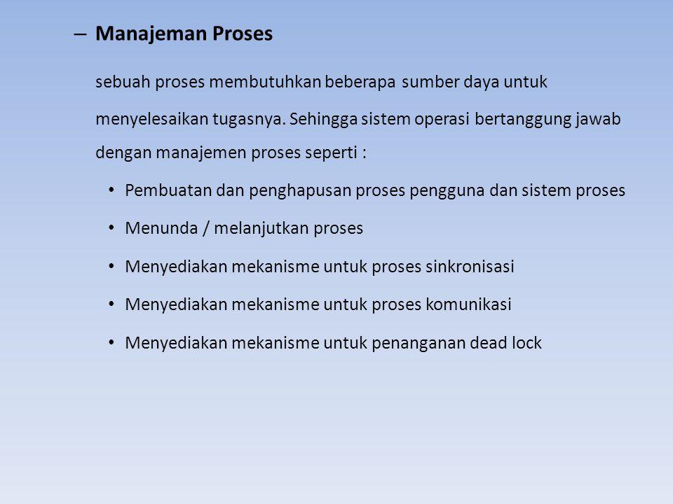 – Manajeman Proses sebuah proses membutuhkan beberapa sumber daya untuk menyelesaikan tugasnya. Sehingga sistem operasi bertanggung jawab dengan manaj
