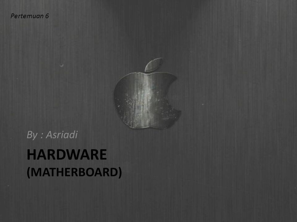 HARDWARE (MATHERBOARD) By : Asriadi Pertemuan 6