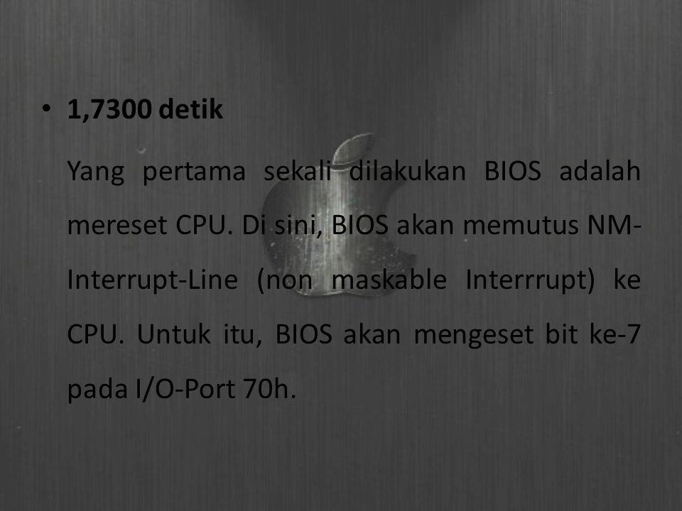 1,7300 detik Yang pertama sekali dilakukan BIOS adalah mereset CPU. Di sini, BIOS akan memutus NM- Interrupt-Line (non maskable Interrrupt) ke CPU. U