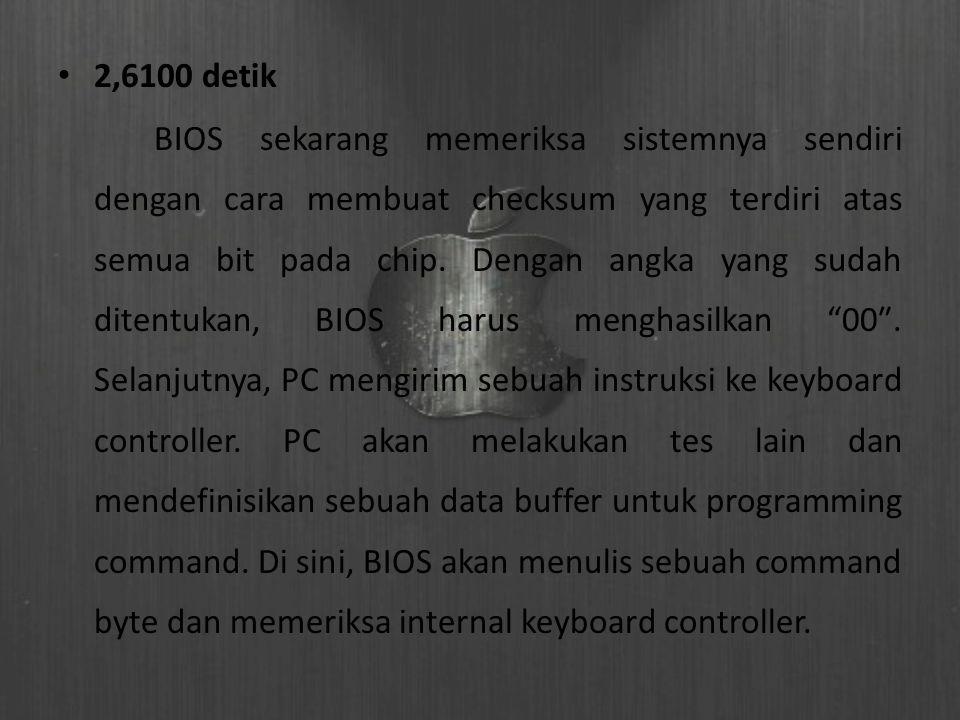 2,6100 detik BIOS sekarang memeriksa sistemnya sendiri dengan cara membuat checksum yang terdiri atas semua bit pada chip. Dengan angka yang sudah dit