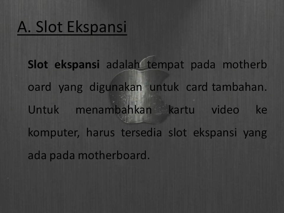 A. Slot Ekspansi Slot ekspansi adalah tempat pada motherb oard yang digunakan untuk card tambahan. Untuk menambahkan kartu video ke komputer, harus te