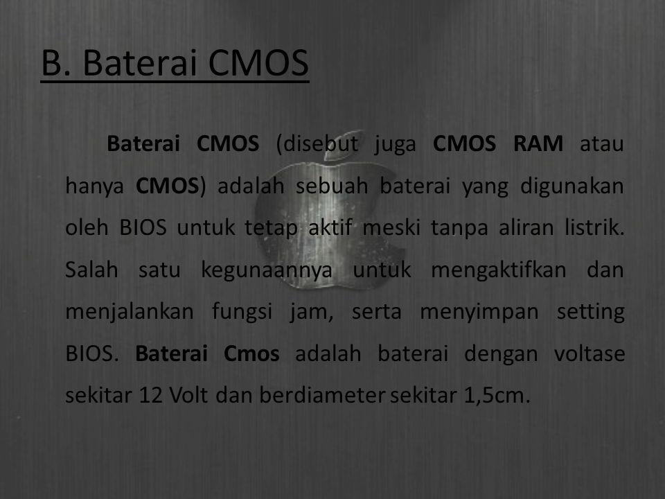 B. Baterai CMOS Baterai CMOS (disebut juga CMOS RAM atau hanya CMOS) adalah sebuah baterai yang digunakan oleh BIOS untuk tetap aktif meski tanpa alir
