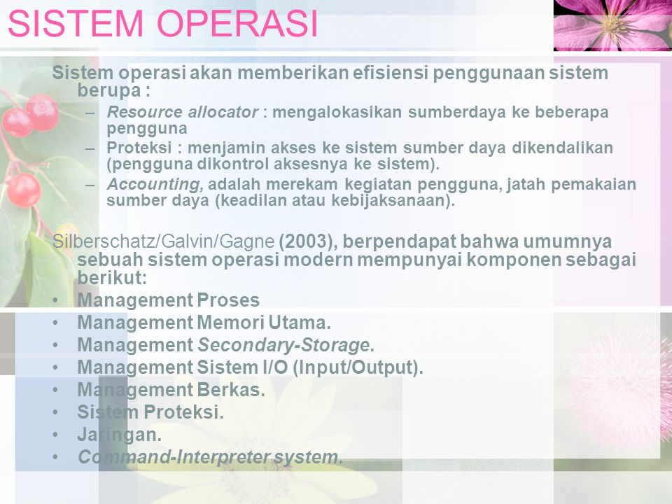 SISTEM OPERASI Sistem operasi akan memberikan efisiensi penggunaan sistem berupa : –Resource allocator : mengalokasikan sumberdaya ke beberapa penggun
