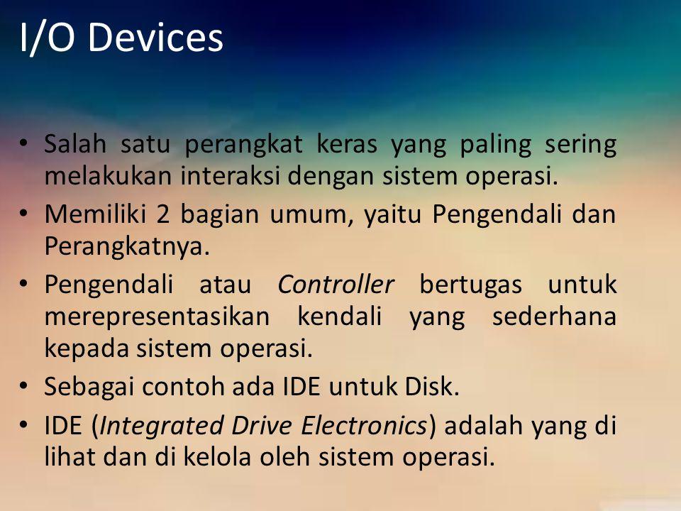 I/O Devices Salah satu perangkat keras yang paling sering melakukan interaksi dengan sistem operasi. Memiliki 2 bagian umum, yaitu Pengendali dan Pera