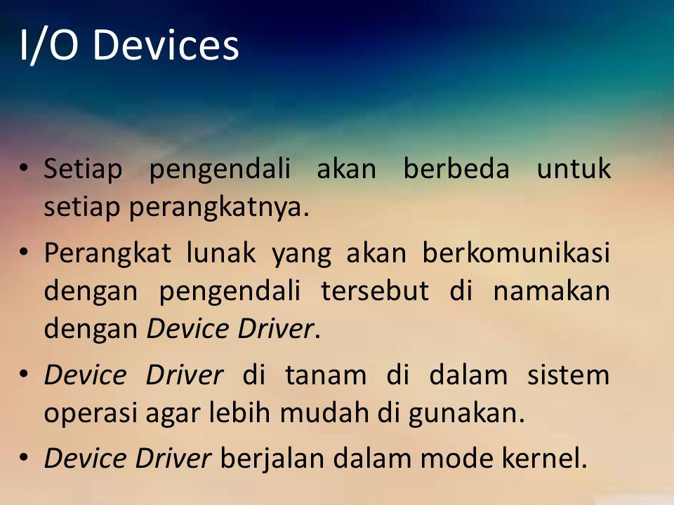 I/O Devices Setiap pengendali akan berbeda untuk setiap perangkatnya. Perangkat lunak yang akan berkomunikasi dengan pengendali tersebut di namakan de