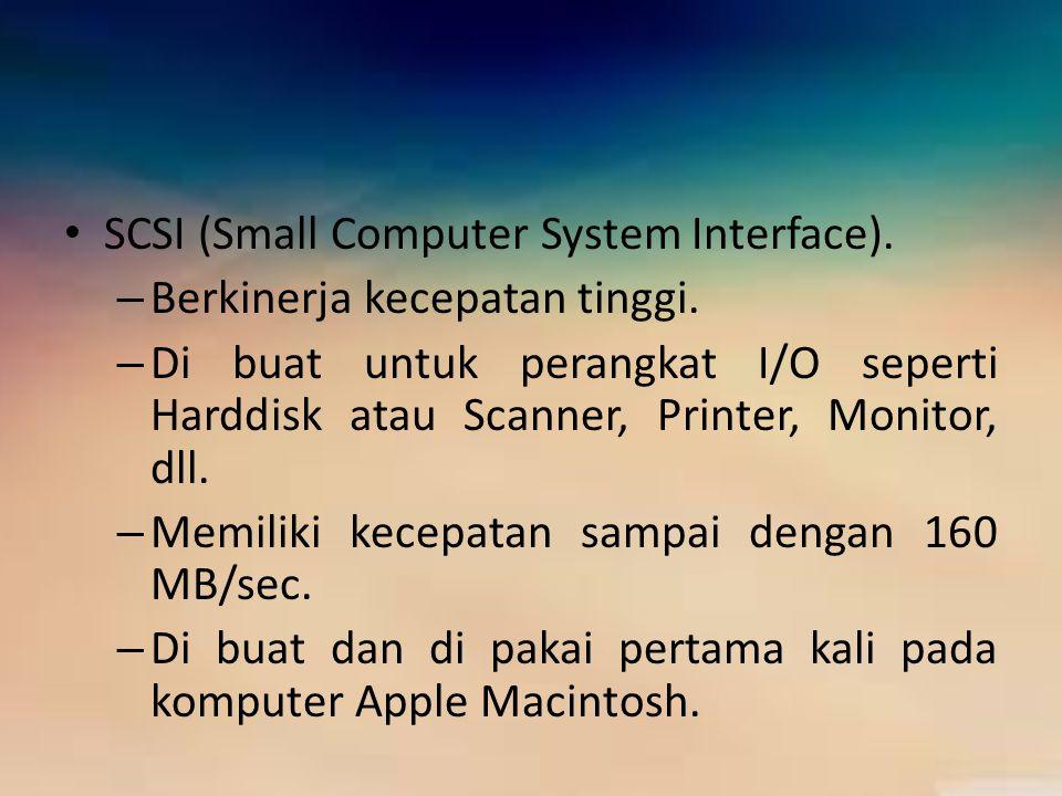 SCSI (Small Computer System Interface). – Berkinerja kecepatan tinggi. – Di buat untuk perangkat I/O seperti Harddisk atau Scanner, Printer, Monitor,