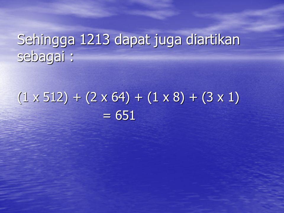 Sehingga 1213 dapat juga diartikan sebagai : (1 x 512) + (2 x 64) + (1 x 8) + (3 x 1) = 651