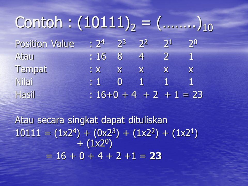 Contoh : (10111) 2 = (……..) 10 Position Value: 2 4 2 3 2 2 2 1 2 0 Atau: 16 8421 Tempat: x xxxx Nilai: 1 0111 Hasil: 16+0 + 4 + 2 + 1 = 23 Atau secara