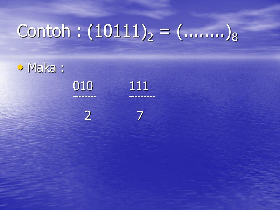 Contoh : (10111) 2 = (........) 8 Maka : Maka : 010111 ----------------- 2 7 2 7