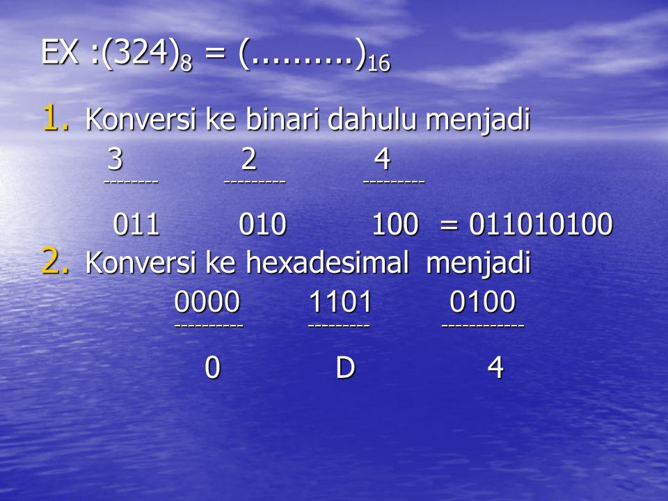 EX :(324) 8 = (..........) 16 1. Konversi ke binari dahulu menjadi 324324324324 -------- --------- --------- -------- --------- --------- 011 010 100